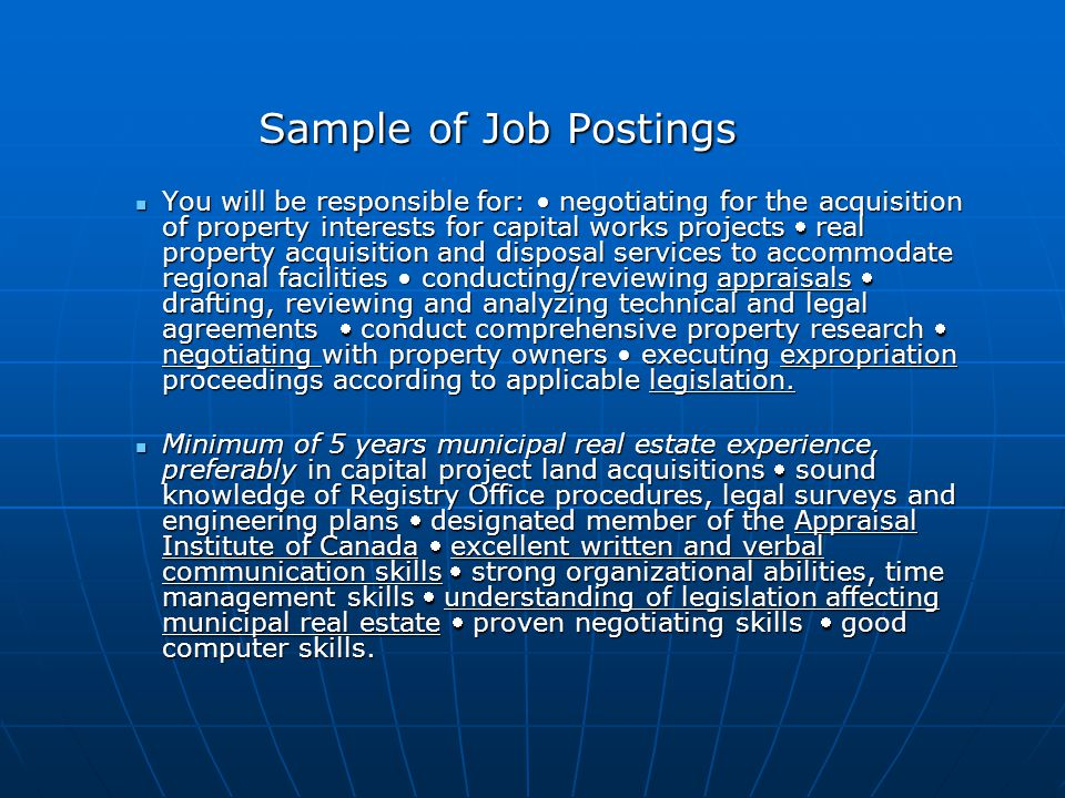 Sample of Job Postings You will be responsible for: negotiating for the acquisition of property interests for capital works projects real property acquisition and disposal services to accommodate regional facilities conducting/reviewing appraisals drafting, reviewing and analyzing technical and legal agreements conduct comprehensive property research negotiating with property owners executing expropriation proceedings according to applicable legislation.