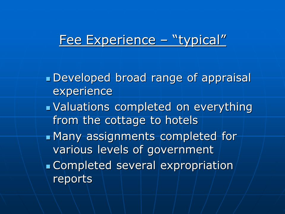 Fee Experience – typical Developed broad range of appraisal experience Developed broad range of appraisal experience Valuations completed on everything from the cottage to hotels Valuations completed on everything from the cottage to hotels Many assignments completed for various levels of government Many assignments completed for various levels of government Completed several expropriation reports Completed several expropriation reports