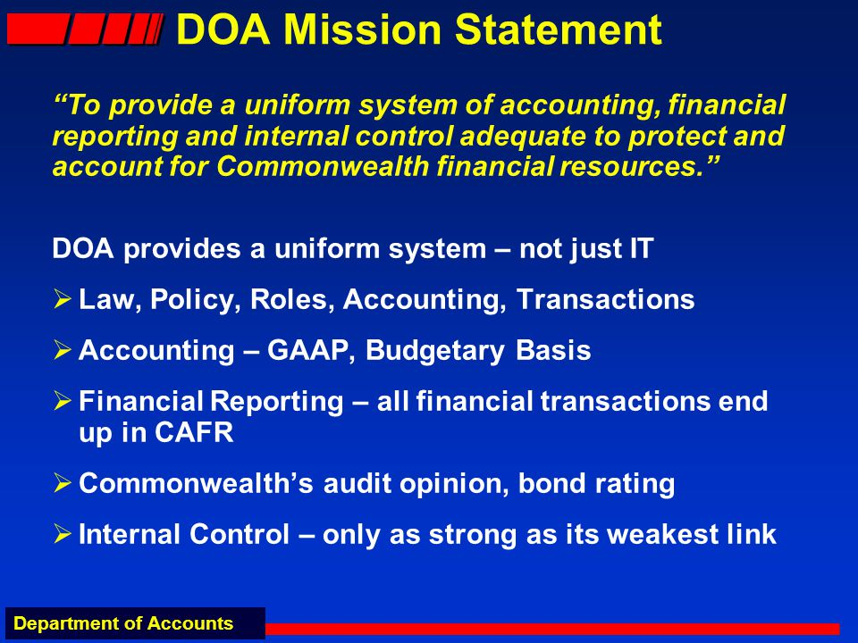 Department of Accounts DOA Mission Statement To provide a uniform system of accounting, financial reporting and internal control adequate to protect and account for Commonwealth financial resources.