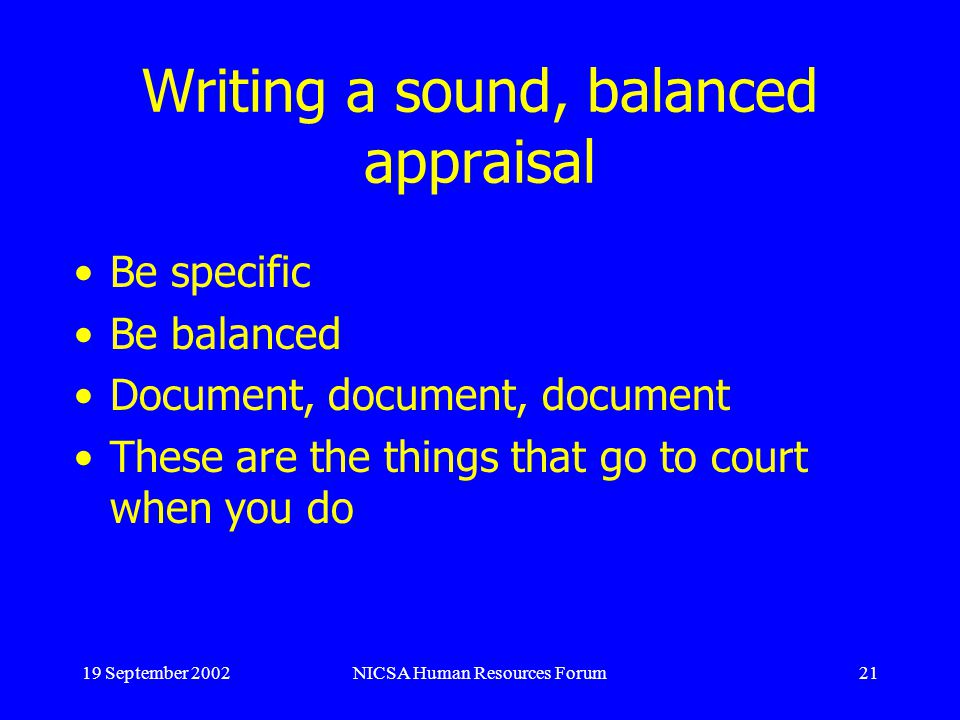 19 September 2002NICSA Human Resources Forum21 Writing a sound, balanced appraisal Be specific Be balanced Document, document, document These are the things that go to court when you do
