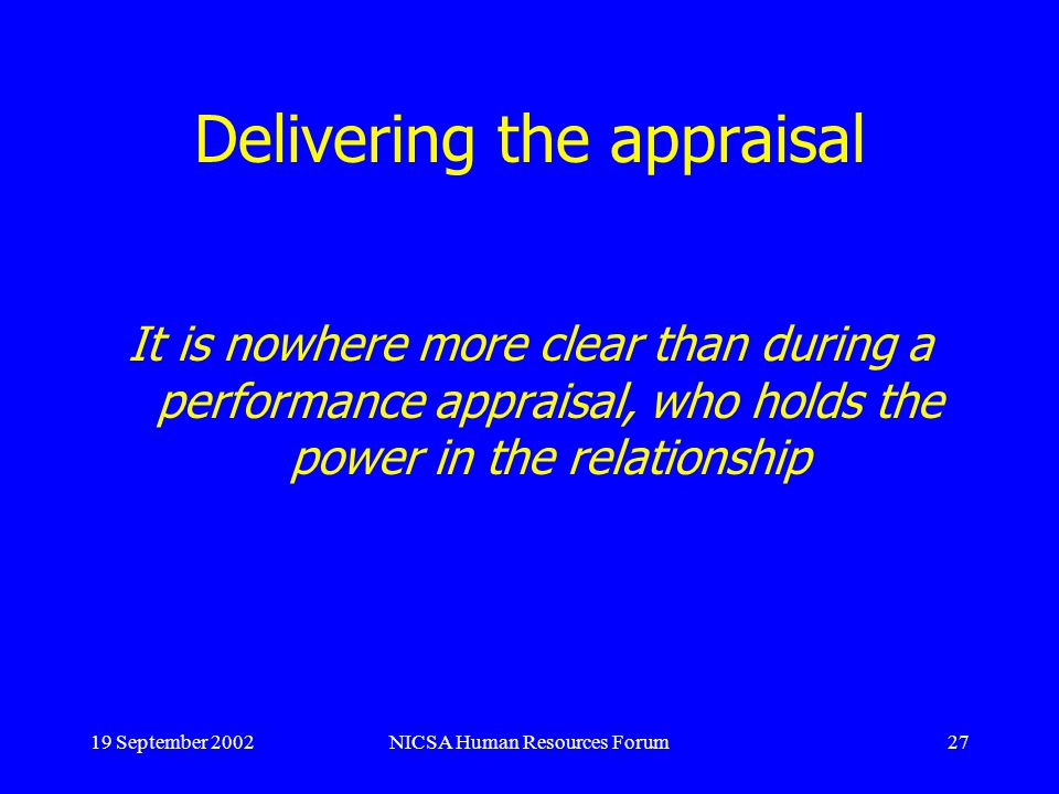 19 September 2002NICSA Human Resources Forum27 Delivering the appraisal It is nowhere more clear than during a performance appraisal, who holds the po