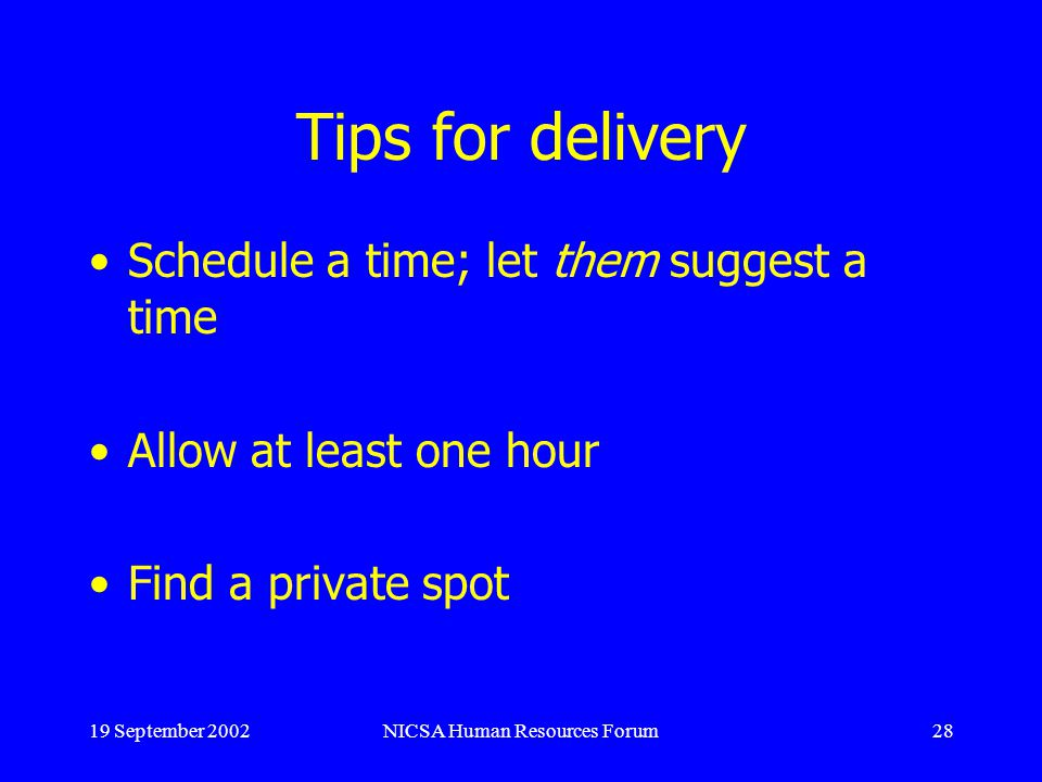 19 September 2002NICSA Human Resources Forum28 Tips for delivery Schedule a time; let them suggest a time Allow at least one hour Find a private spot