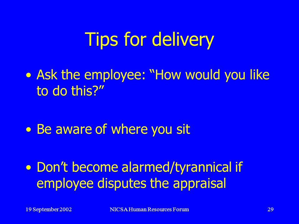 19 September 2002NICSA Human Resources Forum29 Tips for delivery Ask the employee: How would you like to do this.