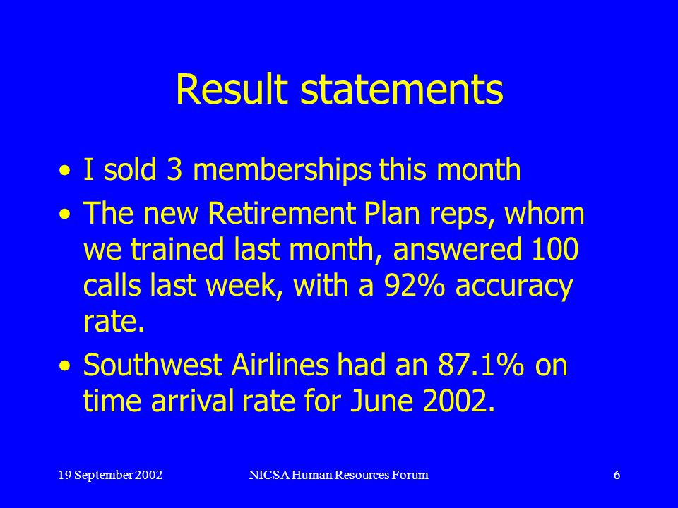 19 September 2002NICSA Human Resources Forum6 Result statements I sold 3 memberships this month The new Retirement Plan reps, whom we trained last month, answered 100 calls last week, with a 92% accuracy rate.