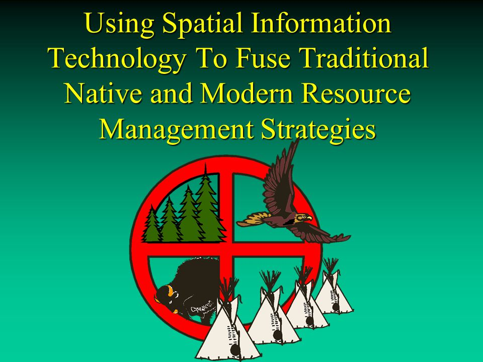Using Spatial Information Technology To Fuse Traditional Native and Modern Resource Management Strategies