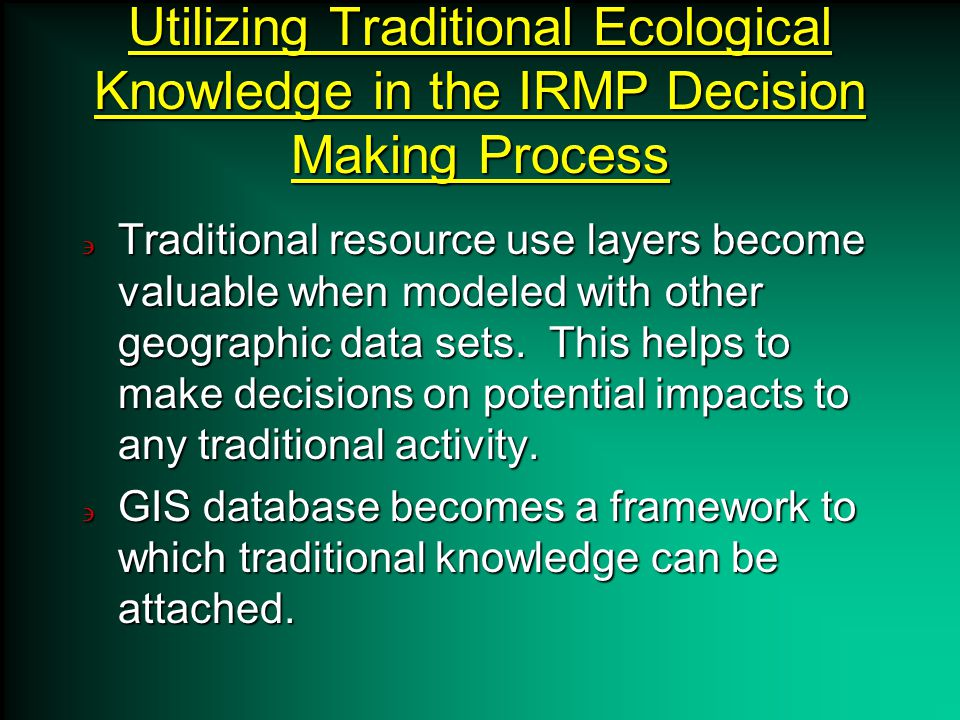 Utilizing Traditional Ecological Knowledge in the IRMP Decision Making Process Traditional resource use layers become valuable when modeled with other geographic data sets.