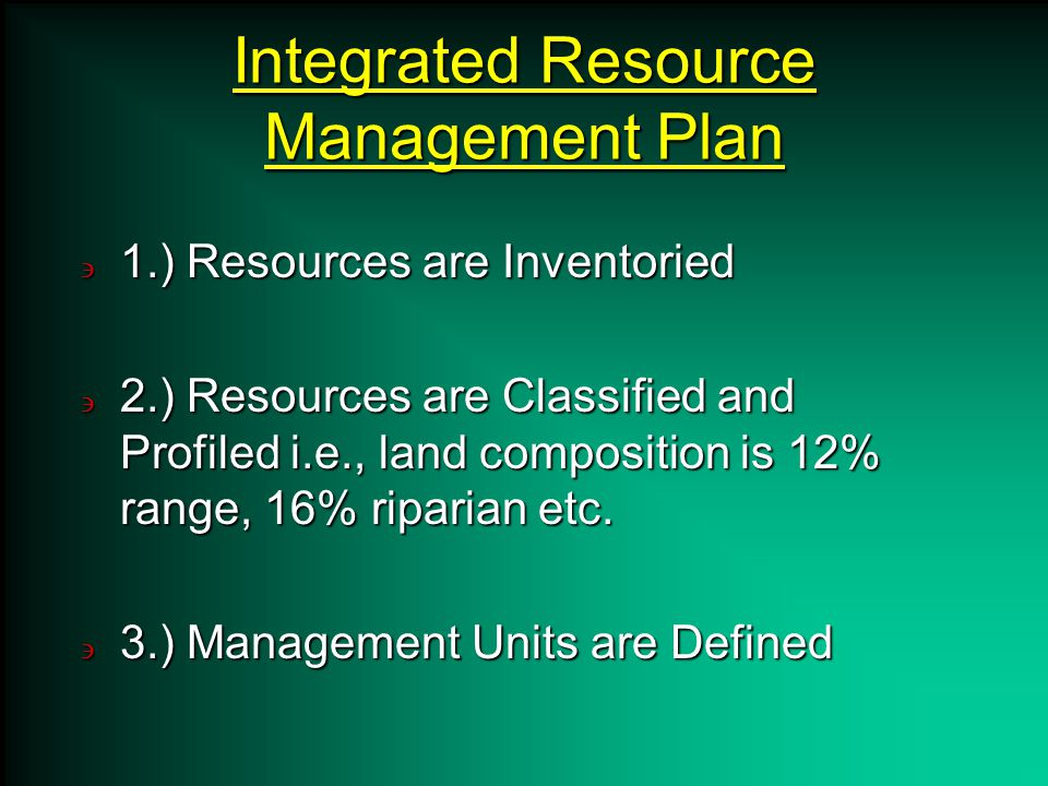 Integrated Resource Management Plan 1.) Resources are Inventoried 2.) Resources are Classified and Profiled i.e., land composition is 12% range, 16% riparian etc.
