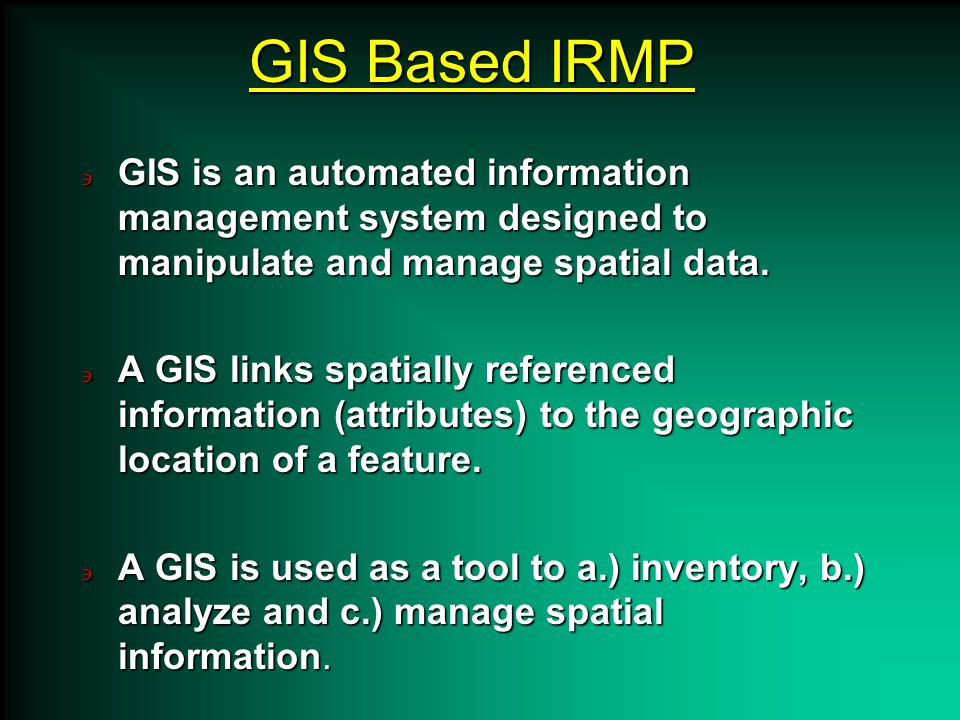 GIS Based IRMP GIS is an automated information management system designed to manipulate and manage spatial data.