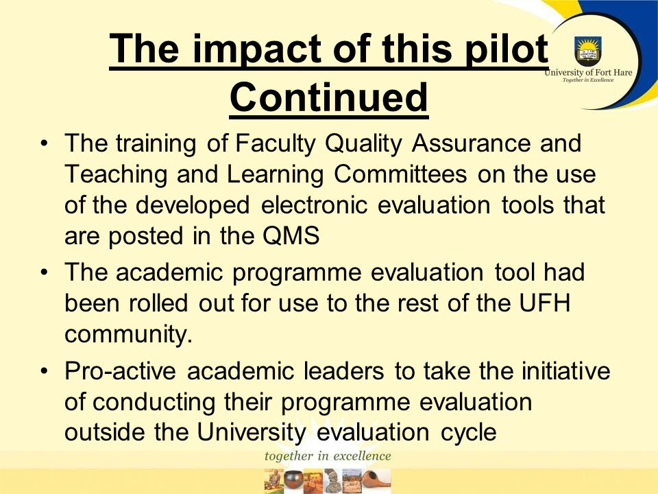 The impact of this pilot TWO evaluation tools instead of the intended ONE were developed (Programme & Faculty) The generation of lots incisive discussions on the core business of the University.