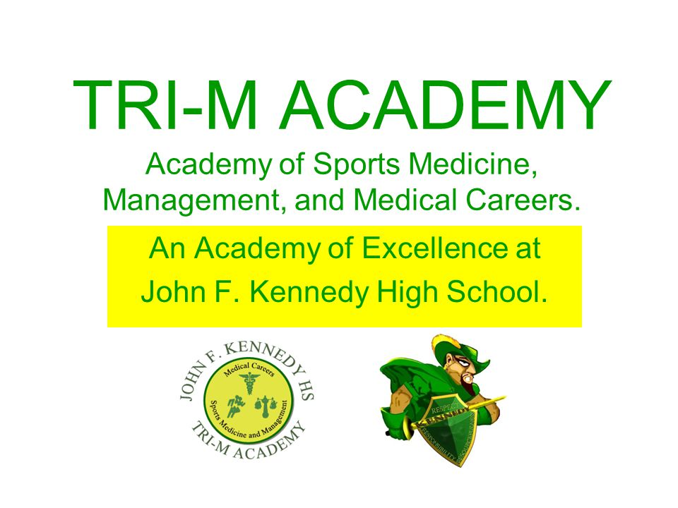 TRI-M ACADEMY Academy of Sports Medicine, Management, and Medical Careers. An Academy of Excellence at John F. Kennedy High School.
