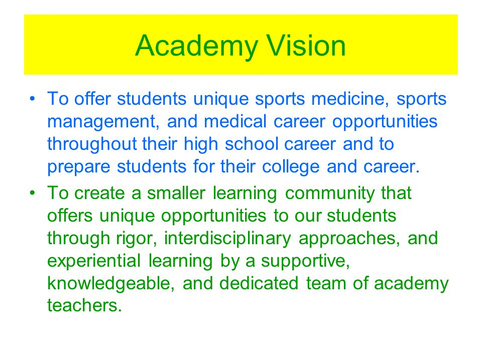 Academy Vision To offer students unique sports medicine, sports management, and medical career opportunities throughout their high school career and to prepare students for their college and career.