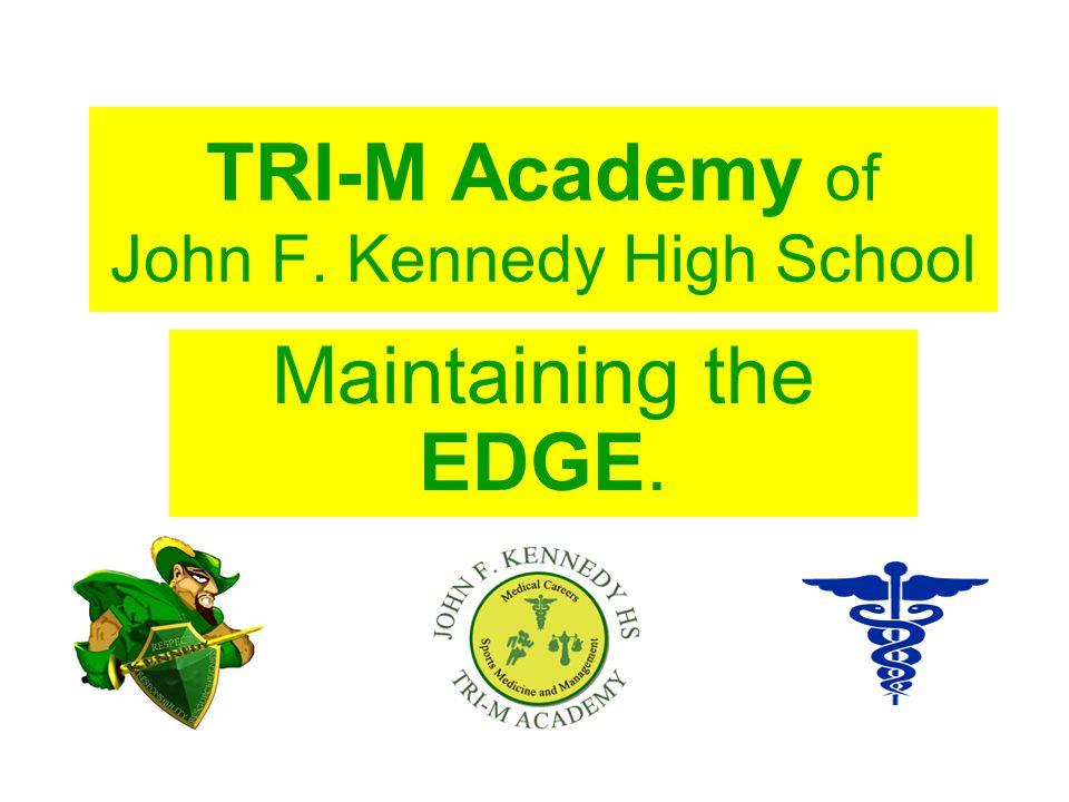 TRI-M Academy of John F. Kennedy High School Maintaining the EDGE.