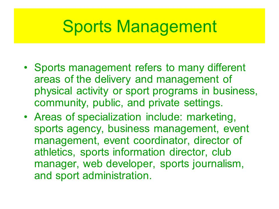 Sports Management Sports management refers to many different areas of the delivery and management of physical activity or sport programs in business,