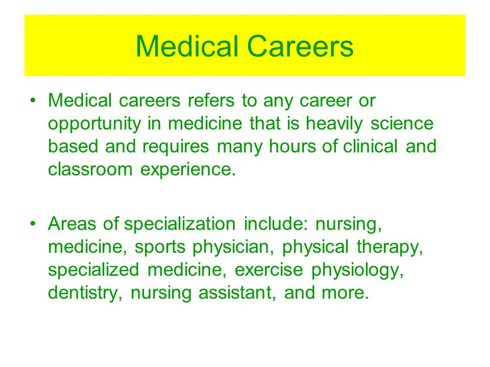 Medical Careers Medical careers refers to any career or opportunity in medicine that is heavily science based and requires many hours of clinical and classroom experience.
