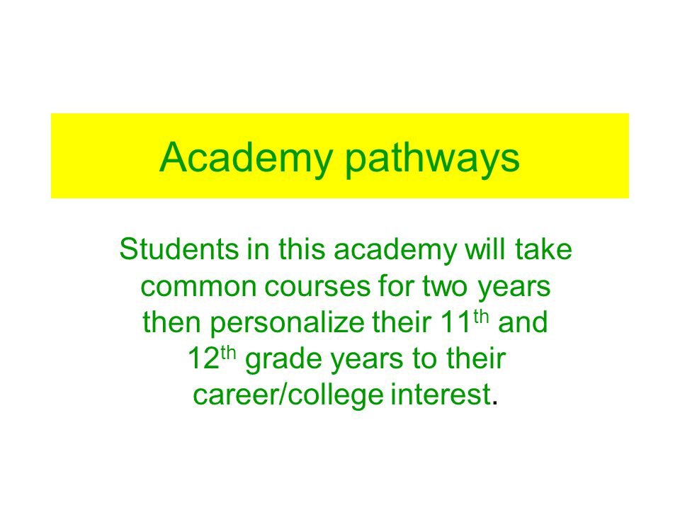 Academy pathways Students in this academy will take common courses for two years then personalize their 11 th and 12 th grade years to their career/co
