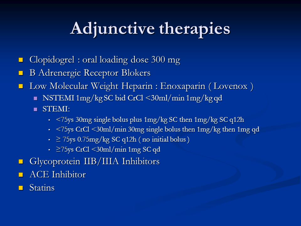 Adjunctive therapies Clopidogrel : oral loading dose 300 mg Clopidogrel : oral loading dose 300 mg B Adrenergic Receptor Blokers B Adrenergic Receptor Blokers Low Molecular Weight Heparin : Enoxaparin ( Lovenox ) Low Molecular Weight Heparin : Enoxaparin ( Lovenox ) NSTEMI 1mg/kg SC bid CrCl <30ml/min 1mg/kg qd NSTEMI 1mg/kg SC bid CrCl <30ml/min 1mg/kg qd STEMI: STEMI: <75ys 30mg single bolus plus 1mg/kg SC then 1mg/kg SC q12h <75ys 30mg single bolus plus 1mg/kg SC then 1mg/kg SC q12h <75ys CrCl <30ml/min 30mg single bolus then 1mg/kg then 1mg qd <75ys CrCl <30ml/min 30mg single bolus then 1mg/kg then 1mg qd 75ys 0.75mg/kg SC q12h ( no initial bolus ) 75ys 0.75mg/kg SC q12h ( no initial bolus ) 75ys CrCl <30ml/min 1mg SC qd 75ys CrCl <30ml/min 1mg SC qd Glycoprotein IIB/IIIA Inhibitors Glycoprotein IIB/IIIA Inhibitors ACE Inhibitor ACE Inhibitor Statins Statins