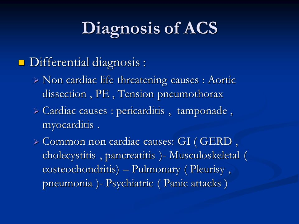 Diagnosis of ACS Differential diagnosis : Differential diagnosis : Non cardiac life threatening causes : Aortic dissection, PE, Tension pneumothorax N