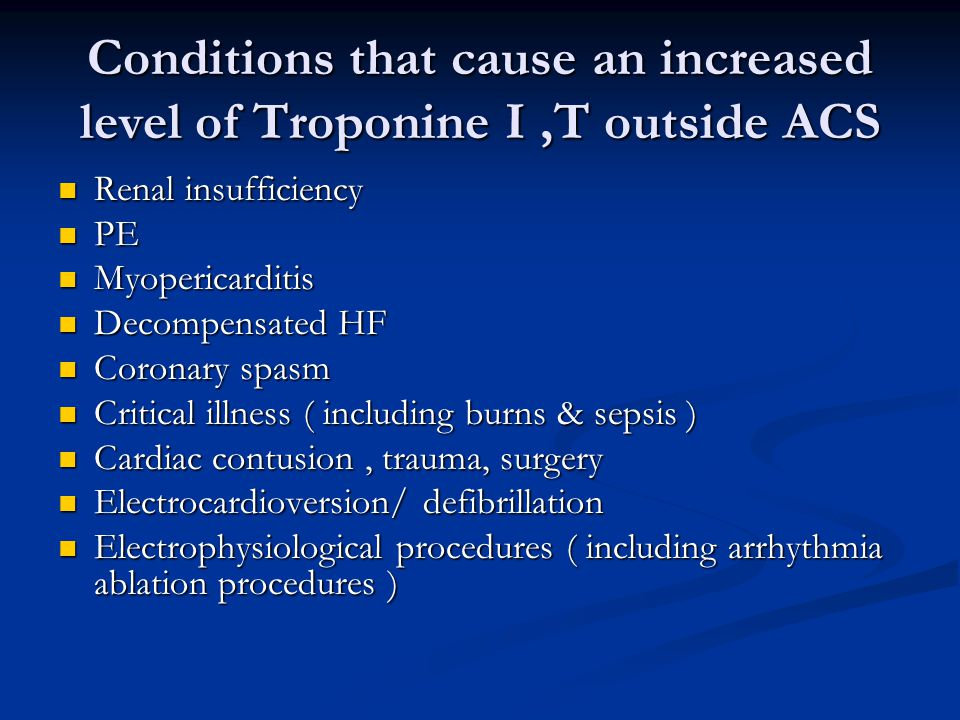 Conditions that cause an increased level of Troponine I,T outside ACS Renal insufficiency Renal insufficiency PE PE Myopericarditis Myopericarditis De