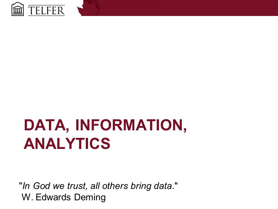 DATA, INFORMATION, ANALYTICS In God we trust, all others bring data. W. Edwards Deming