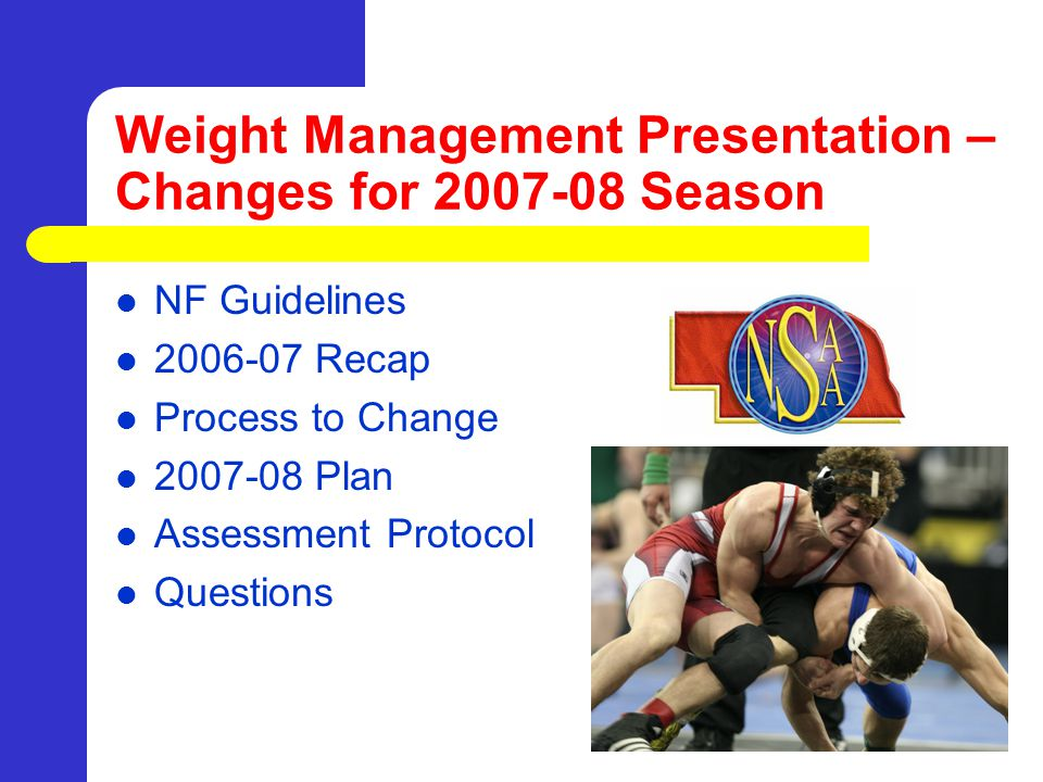 National Federation Weight Management Guidelines Hydration Testing with a specific gravity not greater than 1.025 Body Fat Assessement – Males not lower than 7% – Females not lower than 12% – May allow medical release below the body fat minimum % No weight loss greater than 1.5% per week Local Nutritional Educational Component