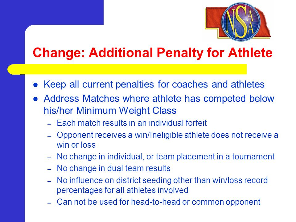 Change: Additional Penalty for Athlete Keep all current penalties for coaches and athletes Address Matches where athlete has competed below his/her Minimum Weight Class – Each match results in an individual forfeit – Opponent receives a win/Ineligible athlete does not receive a win or loss – No change in individual, or team placement in a tournament – No change in dual team results – No influence on district seeding other than win/loss record percentages for all athletes involved – Can not be used for head-to-head or common opponent