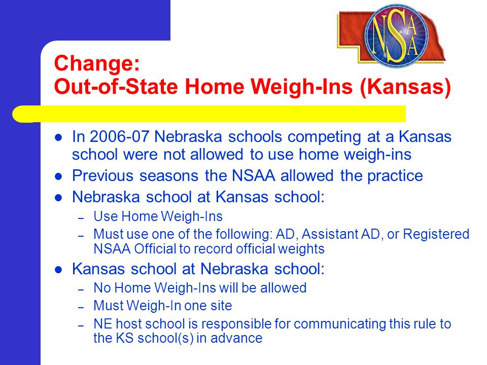 Change: Out-of-State Home Weigh-Ins (Kansas) In 2006-07 Nebraska schools competing at a Kansas school were not allowed to use home weigh-ins Previous seasons the NSAA allowed the practice Nebraska school at Kansas school: – Use Home Weigh-Ins – Must use one of the following: AD, Assistant AD, or Registered NSAA Official to record official weights Kansas school at Nebraska school: – No Home Weigh-Ins will be allowed – Must Weigh-In one site – NE host school is responsible for communicating this rule to the KS school(s) in advance
