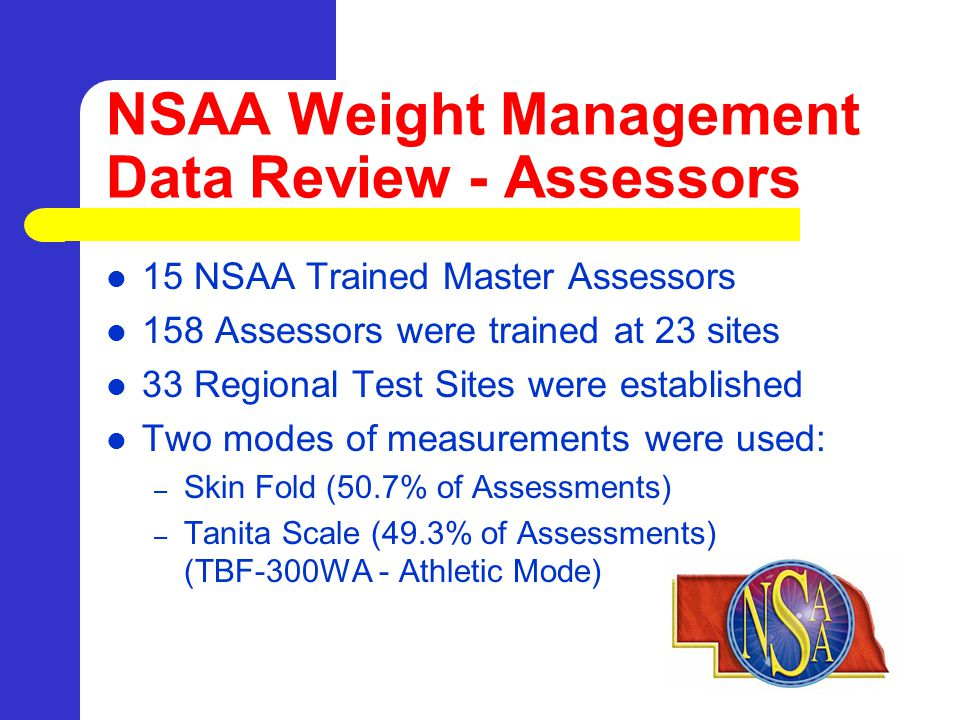 NSAA Weight Management Data Review - Assessors 15 NSAA Trained Master Assessors 158 Assessors were trained at 23 sites 33 Regional Test Sites were established Two modes of measurements were used: – Skin Fold (50.7% of Assessments) – Tanita Scale (49.3% of Assessments) (TBF-300WA - Athletic Mode)
