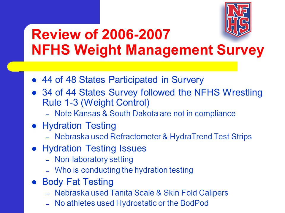 Review of 2006-2007 NFHS Weight Management Survey 44 of 48 States Participated in Survery 34 of 44 States Survey followed the NFHS Wrestling Rule 1-3 (Weight Control) – Note Kansas & South Dakota are not in compliance Hydration Testing – Nebraska used Refractometer & HydraTrend Test Strips Hydration Testing Issues – Non-laboratory setting – Who is conducting the hydration testing Body Fat Testing – Nebraska used Tanita Scale & Skin Fold Calipers – No athletes used Hydrostatic or the BodPod