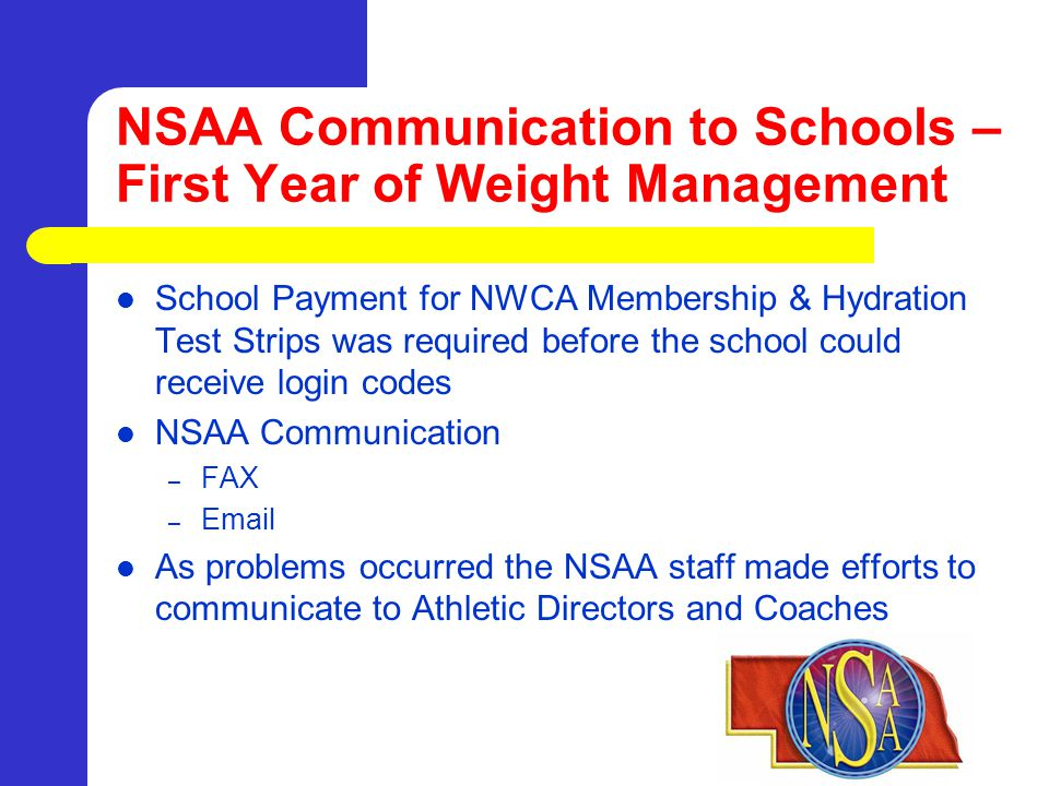 NSAA Communication to Schools – First Year of Weight Management School Payment for NWCA Membership & Hydration Test Strips was required before the school could receive login codes NSAA Communication – FAX – Email As problems occurred the NSAA staff made efforts to communicate to Athletic Directors and Coaches
