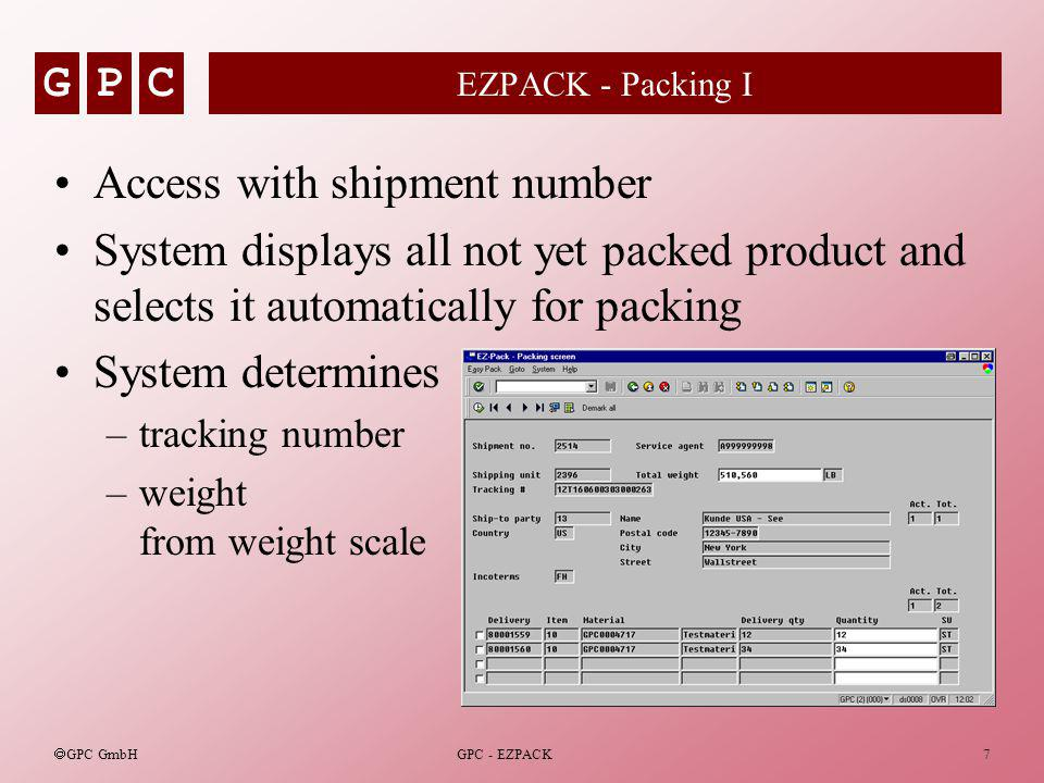 GPC GPC GmbH GPC - EZPACK7 EZPACK - Packing I Access with shipment number System displays all not yet packed product and selects it automatically for packing System determines –tracking number –weight from weight scale