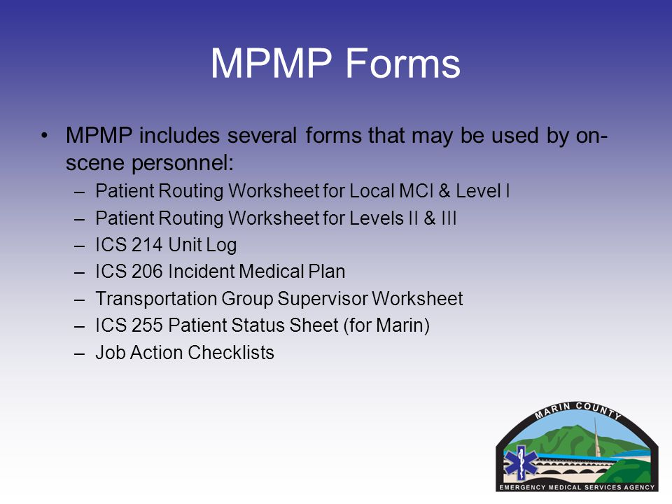 MPMP Forms MPMP includes several forms that may be used by on- scene personnel: –Patient Routing Worksheet for Local MCI & Level I –Patient Routing Worksheet for Levels II & III –ICS 214 Unit Log –ICS 206 Incident Medical Plan –Transportation Group Supervisor Worksheet –ICS 255 Patient Status Sheet (for Marin) –Job Action Checklists