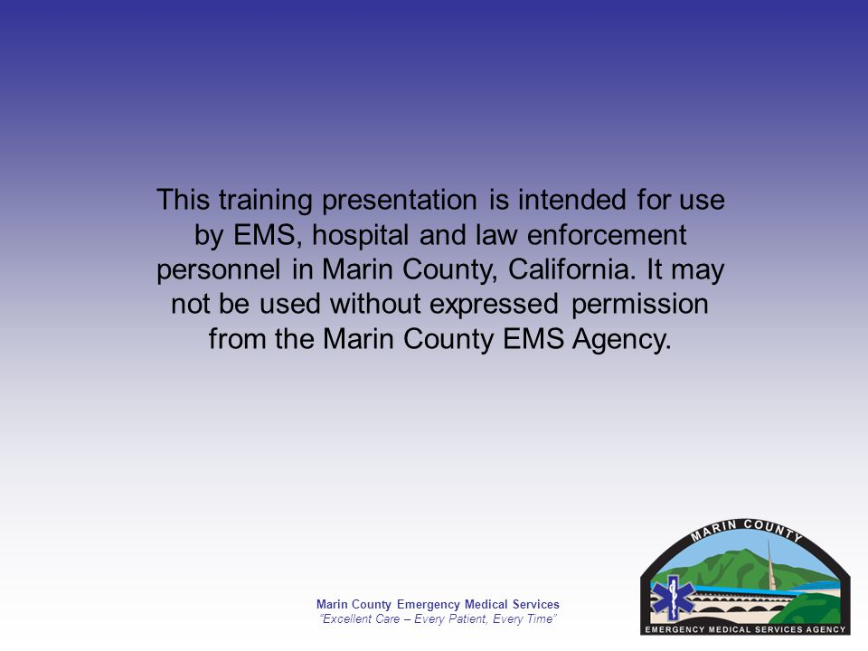 Marin County Emergency Medical Services Excellent Care – Every Patient, Every Time This training presentation is intended for use by EMS, hospital and law enforcement personnel in Marin County, California.