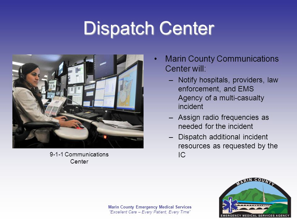 Marin County Emergency Medical Services Excellent Care – Every Patient, Every Time Dispatch Center Marin County Communications Center will: –Notify hospitals, providers, law enforcement, and EMS Agency of a multi-casualty incident –Assign radio frequencies as needed for the incident –Dispatch additional incident resources as requested by the IC 9-1-1 Communications Center