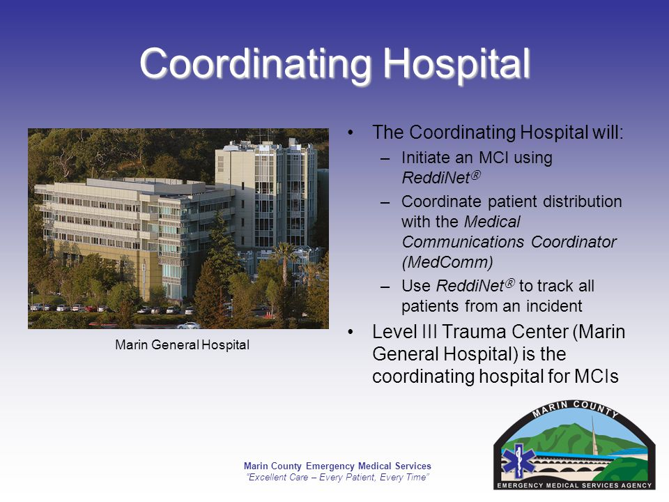 Marin County Emergency Medical Services Excellent Care – Every Patient, Every Time Coordinating Hospital The Coordinating Hospital will: –Initiate an MCI using ReddiNet ® –Coordinate patient distribution with the Medical Communications Coordinator (MedComm) –Use ReddiNet ® to track all patients from an incident Level III Trauma Center (Marin General Hospital) is the coordinating hospital for MCIs Marin General Hospital