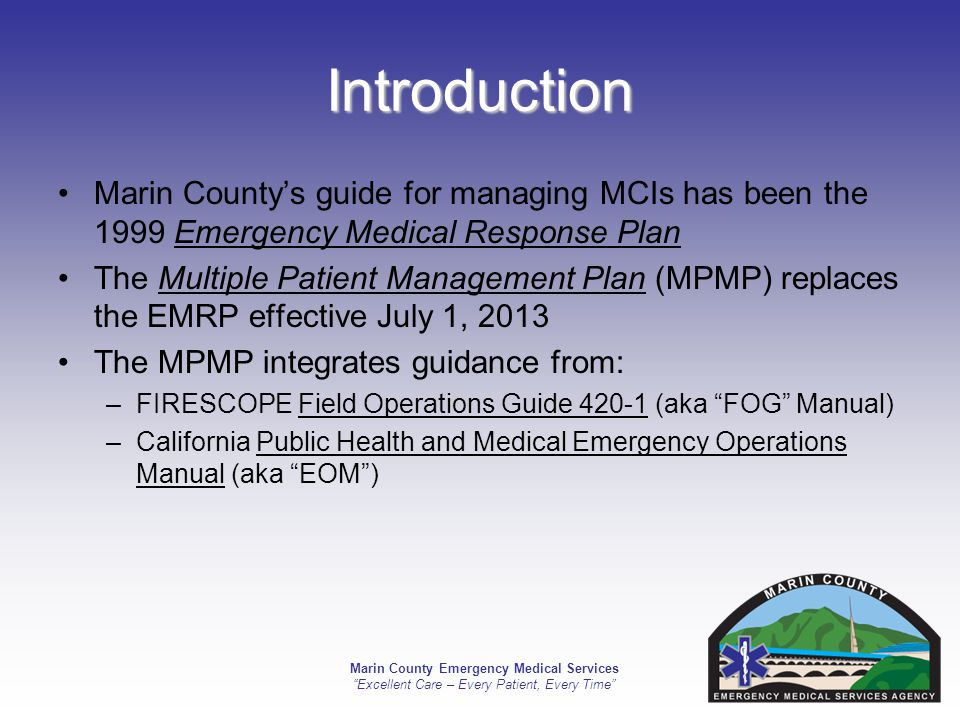 Marin County Emergency Medical Services Excellent Care – Every Patient, Every Time References National Incident Management System (NIMS) Standardized Emergency Management System (SEMS) Incident Command System (ICS) Simple Triage and Rapid Treatment (START) and JumpSTART FIRESCOPE FOG 420-1 California Master Mutual Aid Agreement California Government Code California Emergency Services Act Marin County Fire Service Mutual Aid Plan California Public Health and Medical Emergency Operations Manual California Patient Movement Plan (TBD) County of Marin Emergency Operations Plan County of Marin Medical and Health Annex County of Marin ACS Plan County of Marin FTS Guide (TBD) This Plan meets the standards of the following by reference or incorporation and may be used for guidance when required: