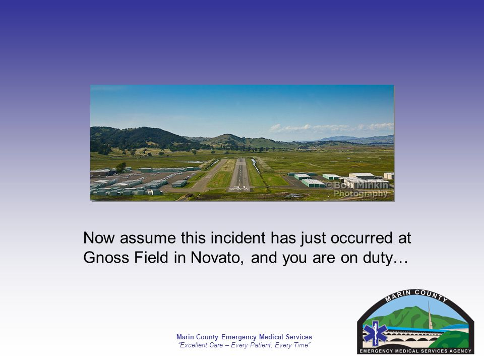 Marin County Emergency Medical Services Excellent Care – Every Patient, Every Time Now assume this incident has just occurred at Gnoss Field in Novato, and you are on duty…