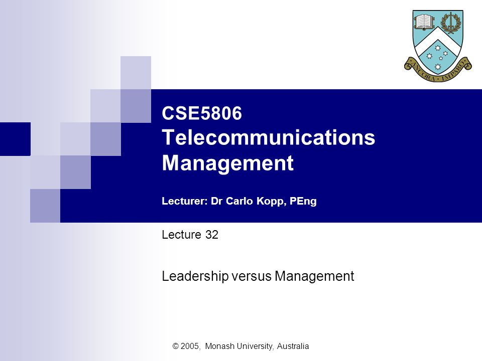© 2005, Monash University, Australia CSE5806 Telecommunications Management Lecturer: Dr Carlo Kopp, PEng Lecture 32 Leadership versus Management