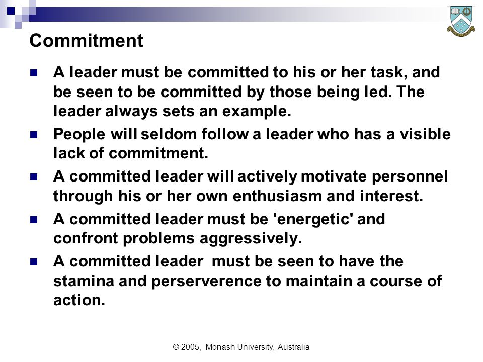 © 2005, Monash University, Australia Commitment A leader must be committed to his or her task, and be seen to be committed by those being led.