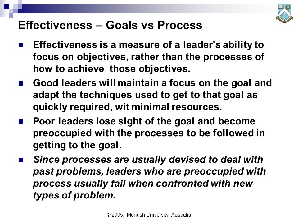 © 2005, Monash University, Australia Effectiveness – Goals vs Process Effectiveness is a measure of a leader s ability to focus on objectives, rather than the processes of how to achieve those objectives.