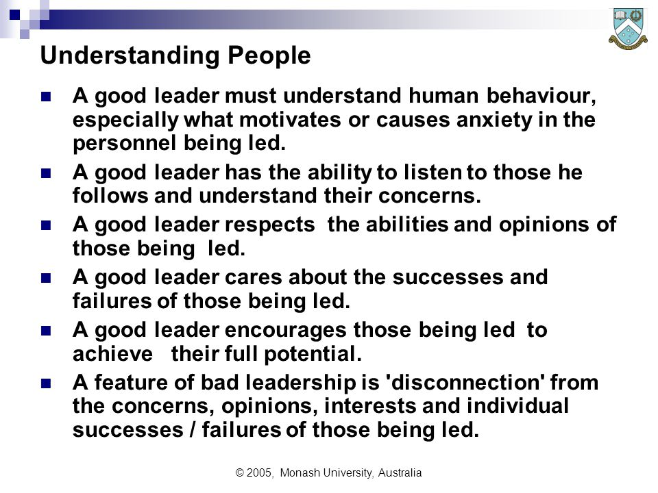 © 2005, Monash University, Australia Understanding People A good leader must understand human behaviour, especially what motivates or causes anxiety in the personnel being led.