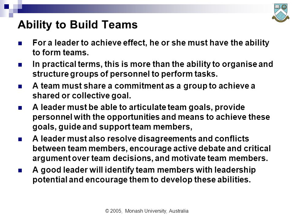 © 2005, Monash University, Australia Ability to Build Teams For a leader to achieve effect, he or she must have the ability to form teams.
