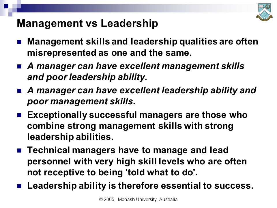 © 2005, Monash University, Australia Management vs Leadership Management skills and leadership qualities are often misrepresented as one and the same.