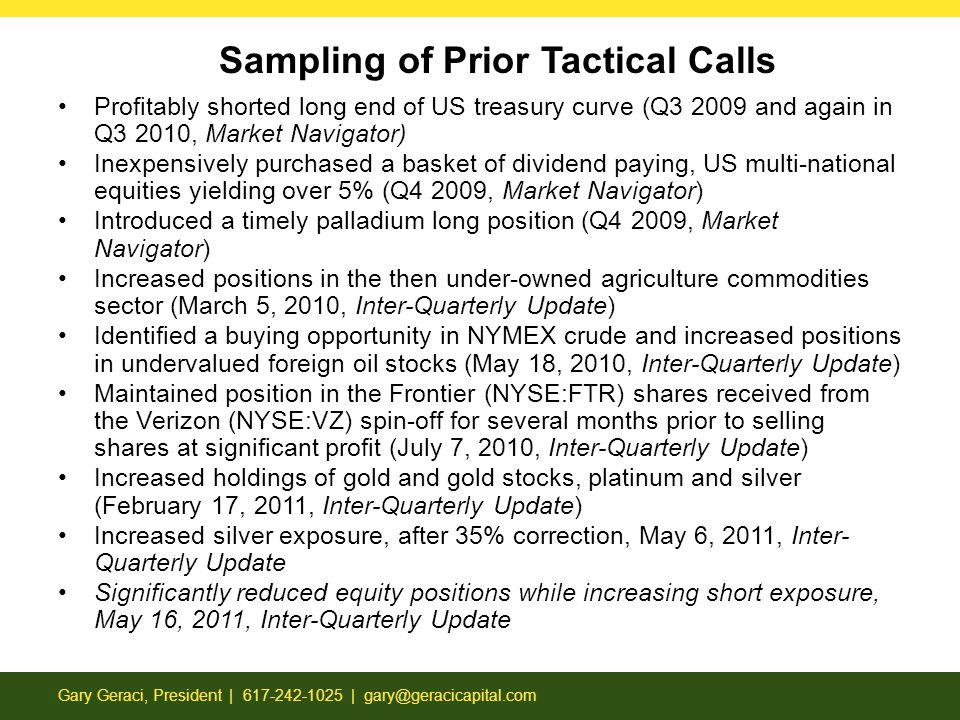 Sampling of Prior Tactical Calls Gary Geraci, President | 617-242-1025 | gary@geracicapital.com Profitably shorted long end of US treasury curve (Q3 2009 and again in Q3 2010, Market Navigator) Inexpensively purchased a basket of dividend paying, US multi-national equities yielding over 5% (Q4 2009, Market Navigator) Introduced a timely palladium long position (Q4 2009, Market Navigator) Increased positions in the then under-owned agriculture commodities sector (March 5, 2010, Inter-Quarterly Update) Identified a buying opportunity in NYMEX crude and increased positions in undervalued foreign oil stocks (May 18, 2010, Inter-Quarterly Update) Maintained position in the Frontier (NYSE:FTR) shares received from the Verizon (NYSE:VZ) spin-off for several months prior to selling shares at significant profit (July 7, 2010, Inter-Quarterly Update) Increased holdings of gold and gold stocks, platinum and silver (February 17, 2011, Inter-Quarterly Update) Increased silver exposure, after 35% correction, May 6, 2011, Inter- Quarterly Update Significantly reduced equity positions while increasing short exposure, May 16, 2011, Inter-Quarterly Update