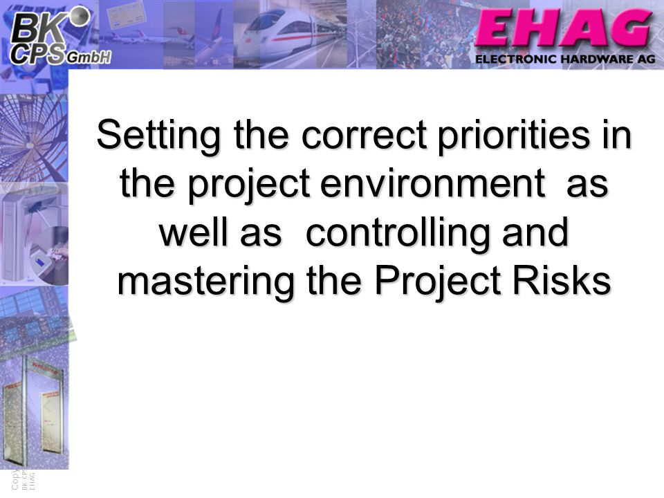 Process- and Project Risk Management Copyright © BK-CPS GmbH EHAG Setting the correct priorities in the project environment as well as controlling and