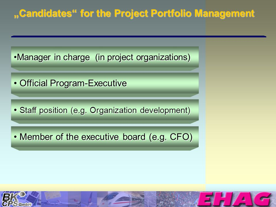 © Copyright BK-CPS 2002 EHAG Candidates for the Project Portfolio Management Manager in charge (in project organizations)Manager in charge (in project organizations) Official Program-Executive Staff position (e.g.