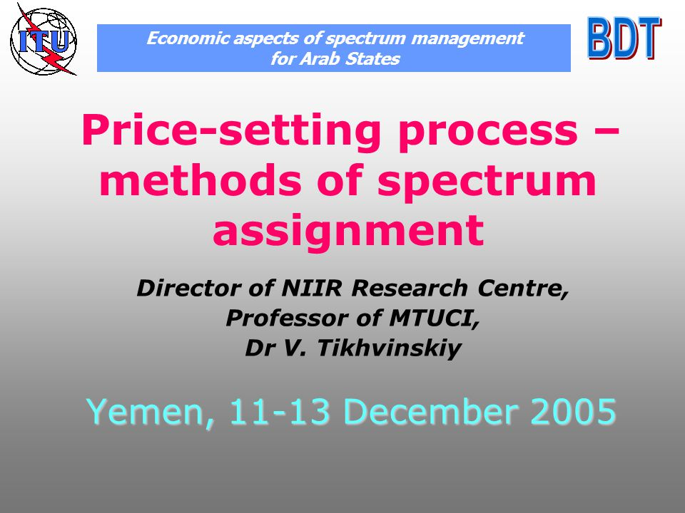 Yemen, 11-13 December 2005 Price-setting process – methods of spectrum assignment Economic aspects of spectrum management for Arab States Director of