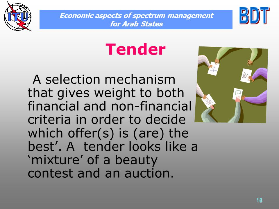 18 Tender A selection mechanism that gives weight to both financial and non-financial criteria in order to decide which offer(s) is (are) the best.