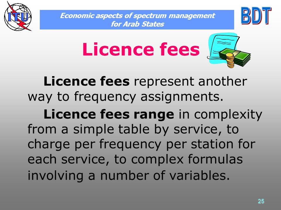 25 Licence fees Licence fees represent another way to frequency assignments. Licence fees range in complexity from a simple table by service, to charg