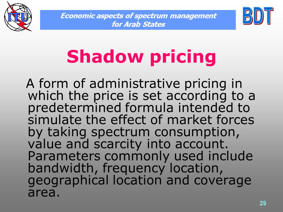 29 Shadow pricing A form of administrative pricing in which the price is set according to a predetermined formula intended to simulate the effect of market forces by taking spectrum consumption, value and scarcity into account.