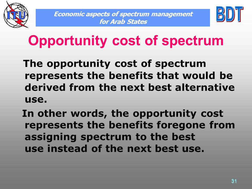 31 Opportunity cost of spectrum The opportunity cost of spectrum represents the benefits that would be derived from the next best alternative use.